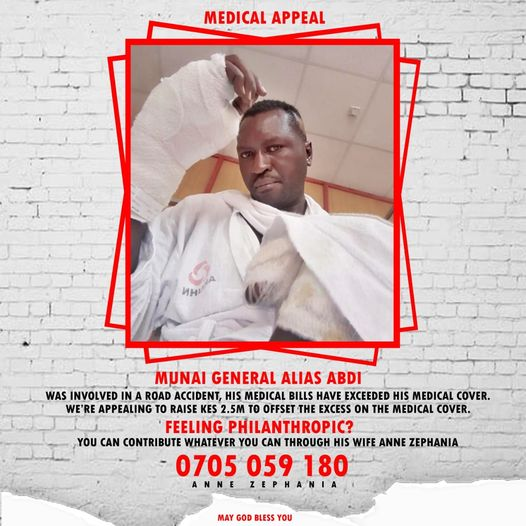 Image may contain: 1 person, text that says 'MEDICAL APPEAL иH! MUNAI GENERAL ALIAS ABDI WAS INVOLVED NA ROAD ACCIDENT, HIS MEDICAL BILLS HAVE EXCEEDED HIS MEDICAL COVER. WE' WE'RE APPEALING RAISE KES 2.5M TO OFFSET THE EXCESS ON THE MEDICAL COVER. FEELING PHILANTHROPIC? YOU CAN CONTRIBUTE WHATEVER YOU CAN THROUGH HIS WIFE ANNE ZEPHANIA 0705 059 180 ANNE ZEPHANIA MAY GOD BLESS YOU'